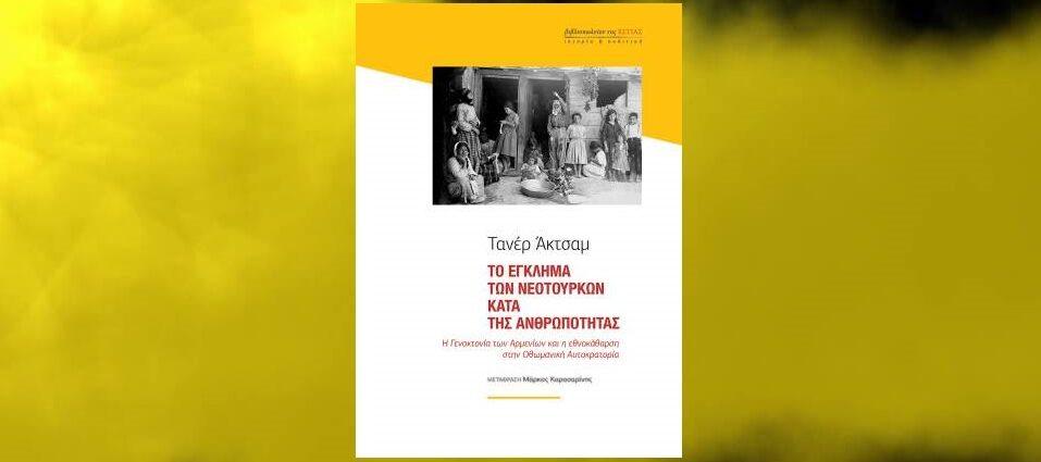 Τανέρ Ακτσάμ «Το έγκλημα των Νεότουρκων κατά της ανθρωπότητας» από τις εκδόσεις της Εστίας